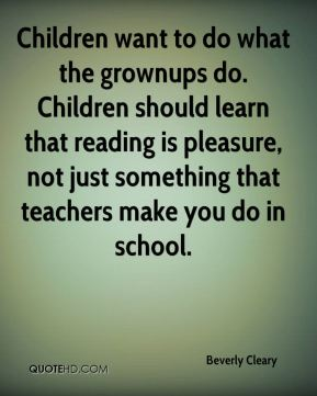Children want to do what the grownups do. Children should learn that reading is pleasure, not just something that teachers make you do in school.