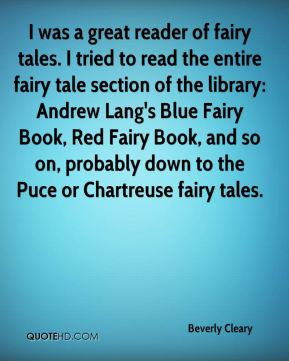 Beverly Cleary - I was a great reader of fairy tales. I tried to read the entire fairy tale section of the library: Andrew Lang's Blue Fairy Book, Red Fairy Book, and so on, probably down to the Puce or Chartreuse fairy tales.