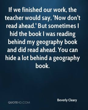Beverly Cleary - If we finished our work, the teacher would say, 'Now don't read ahead.' But sometimes I hid the book I was reading behind my geography book and did read ahead. You can hide a lot behind a geography book.