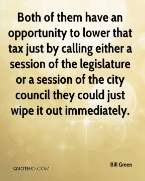 Bill Green - Both of them have an opportunity to lower that tax just by calling either a session of the legislature or a session of the city council they could just wipe it out immediately.