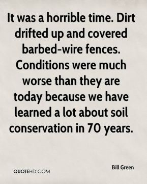 Bill Green - It was a horrible time. Dirt drifted up and covered barbed-wire fences. Conditions were much worse than they are today because we have learned a lot about soil conservation in 70 years.