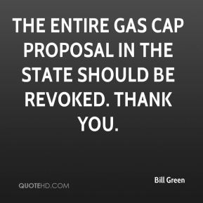 Bill Green - The entire gas cap proposal in the state should be revoked. Thank you.