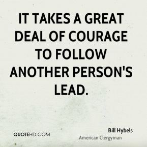 It takes a great deal of courage to follow another person's lead.