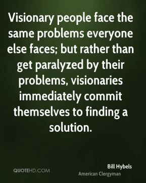 Visionary people face the same problems everyone else faces; but rather than get paralyzed by their problems, visionaries immediately commit themselves to finding a solution.