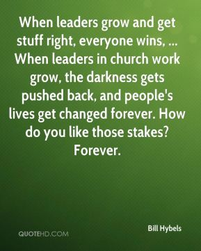 When leaders grow and get stuff right, everyone wins, ... When leaders in church work grow, the darkness gets pushed back, and people's lives get changed forever. How do you like those stakes? Forever.