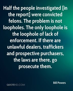 Bill Powers - Half the people investigated [in the report] were convicted felons. The problem is not loopholes. The only loophole is the loophole of lack of enforcement. If there are unlawful dealers, traffickers and prospective purchasers, the laws are there, go prosecute them.