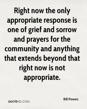Bill Powers - Right now the only appropriate response is one of grief and sorrow and prayers for the community and anything that extends beyond that right now is not appropriate.