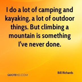 Bill Richards - I do a lot of camping and kayaking, a lot of outdoor things. But climbing a mountain is something I've never done.