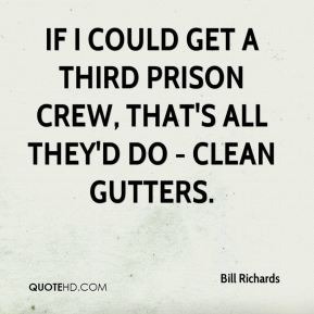 Bill Richards - If I could get a third prison crew, that's all they'd do - clean gutters.
