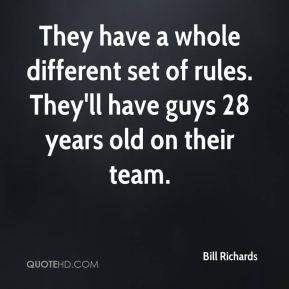 Bill Richards - They have a whole different set of rules. They'll have guys 28 years old on their team.