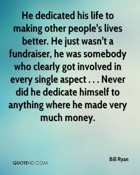 He dedicated his life to making other people's lives better. He just wasn't a fundraiser, he was somebody who clearly got involved in every single aspect . . . Never did he dedicate himself to anything where he made very much money.