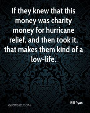 If they knew that this money was charity money for hurricane relief, and then took it, that makes them kind of a low-life.
