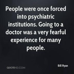 Bill Ryan - People were once forced into psychiatric institutions. Going to a doctor was a very fearful experience for many people.