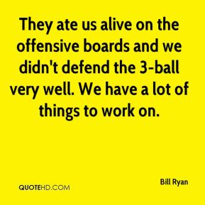 Bill Ryan - They ate us alive on the offensive boards and we didn't defend the 3-ball very well. We have a lot of things to work on.