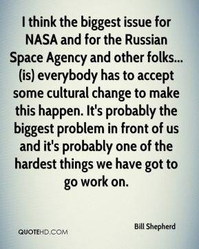 Bill Shepherd - I think the biggest issue for NASA and for the Russian Space Agency and other folks... (is) everybody has to accept some cultural change to make this happen. It's probably the biggest problem in front of us and it's probably one of the hardest things we have got to go work on.
