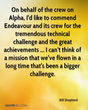 Bill Shepherd - On behalf of the crew on Alpha, I'd like to commend Endeavour and its crew for the tremendous technical challenge and the great achievements ... I can't think of a mission that we've flown in a long time that's been a bigger challenge.
