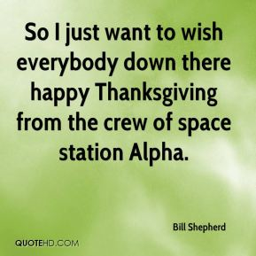 Bill Shepherd - So I just want to wish everybody down there happy Thanksgiving from the crew of space station Alpha.