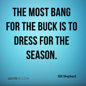 Bill Shepherd - The most bang for the buck is to dress for the season.