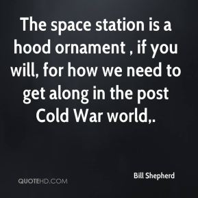 Bill Shepherd - The space station is a hood ornament , if you will, for how we need to get along in the post Cold War world.