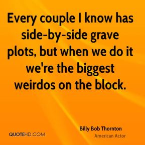 Every couple I know has side-by-side grave plots, but when we do it we're the biggest weirdos on the block.