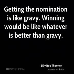 Billy Bob Thornton - Getting the nomination is like gravy. Winning would be like whatever is better than gravy.