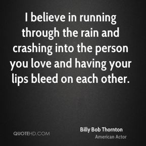 Billy Bob Thornton - I believe in running through the rain and crashing into the person you love and having your lips bleed on each other.