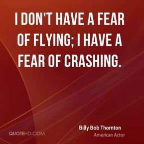 Billy Bob Thornton - I don't have a fear of flying; I have a fear of crashing.