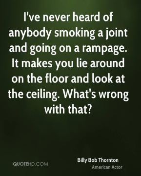 I've never heard of anybody smoking a joint and going on a rampage. It makes you lie around on the floor and look at the ceiling. What's wrong with that?