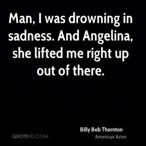 Billy Bob Thornton - Man, I was drowning in sadness. And Angelina, she lifted me right up out of there.