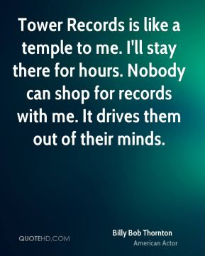 Billy Bob Thornton - Tower Records is like a temple to me. I'll stay there for hours. Nobody can shop for records with me. It drives them out of their minds.