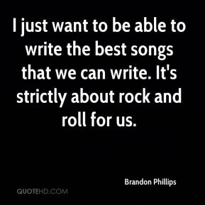 I just want to be able to write the best songs that we can write. It's strictly about rock and roll for us.