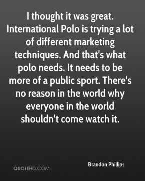 I thought it was great. International Polo is trying a lot of different marketing techniques. And that's what polo needs. It needs to be more of a public sport. There's no reason in the world why everyone in the world shouldn't come watch it.