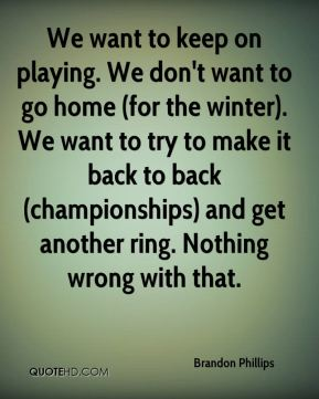 We want to keep on playing. We don't want to go home (for the winter). We want to try to make it back to back (championships) and get another ring. Nothing wrong with that.