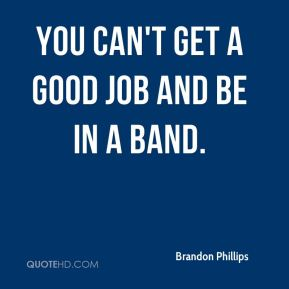 You can't get a good job and be in a band.