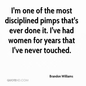 Brandon Williams - I'm one of the most disciplined pimps that's ever done it. I've had women for years that I've never touched.