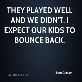 Brett Graham - They played well and we didn't. I expect our kids to bounce back.