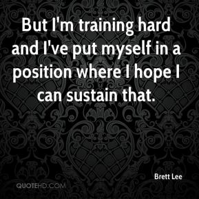 But I'm training hard and I've put myself in a position where I hope I can sustain that.