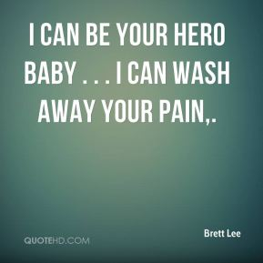 I can be your hero baby . . . I can wash away your pain.