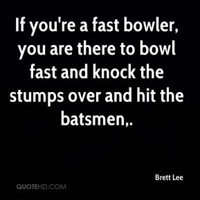 Brett Lee - If you're a fast bowler, you are there to bowl fast and knock the stumps over and hit the batsmen.