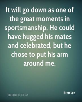 It will go down as one of the great moments in sportsmanship. He could have hugged his mates and celebrated, but he chose to put his arm around me.