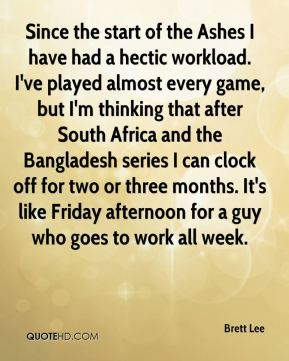 Since the start of the Ashes I have had a hectic workload. I've played almost every game, but I'm thinking that after South Africa and the Bangladesh series I can clock off for two or three months. It's like Friday afternoon for a guy who goes to work all week.
