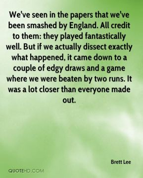 We've seen in the papers that we've been smashed by England. All credit to them: they played fantastically well. But if we actually dissect exactly what happened, it came down to a couple of edgy draws and a game where we were beaten by two runs. It was a lot closer than everyone made out.