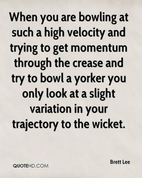 When you are bowling at such a high velocity and trying to get momentum through the crease and try to bowl a yorker you only look at a slight variation in your trajectory to the wicket.