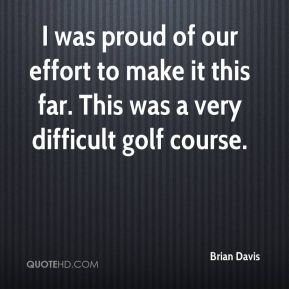 Brian Davis - I was proud of our effort to make it this far. This was a very difficult golf course.
