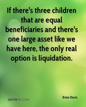 Brian Davis - If there's three children that are equal beneficiaries and there's one large asset like we have here, the only real option is liquidation.
