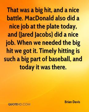 Brian Davis - That was a big hit, and a nice battle. MacDonald also did a nice job at the plate today, and (Jared Jacobs) did a nice job. When we needed the big hit we got it. Timely hitting is such a big part of baseball, and today it was there.