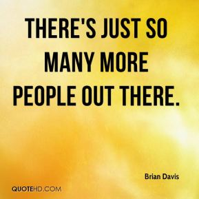 Brian Davis - There's just so many more people out there.
