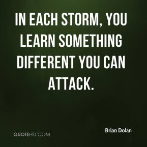 Brian Dolan - In each storm, you learn something different you can attack.