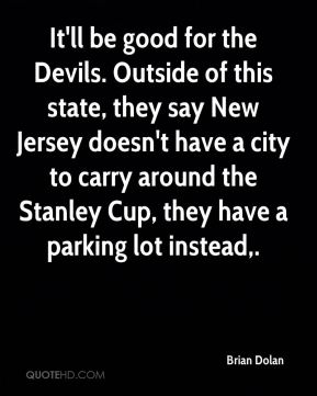 Brian Dolan - It'll be good for the Devils. Outside of this state, they say New Jersey doesn't have a city to carry around the Stanley Cup, they have a parking lot instead.