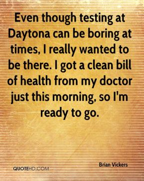 Brian Vickers - Even though testing at Daytona can be boring at times, I really wanted to be there. I got a clean bill of health from my doctor just this morning, so I'm ready to go.